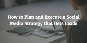 How to Plan and Execute a Social Media Strategy that Gets Leads