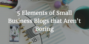 5 Elements of Small Business Blogs that Aren't Boring
