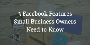 3 Facebook Features Small Business Owners Need to Know